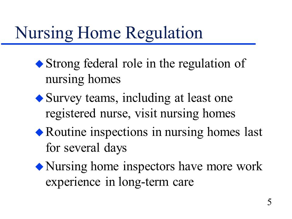 5 Nursing Home Regulation u Strong federal role in the regulation of nursing homes u Survey teams, including at least one registered nurse, visit nursing homes u Routine inspections in nursing homes last for several days u Nursing home inspectors have more work experience in long-term care