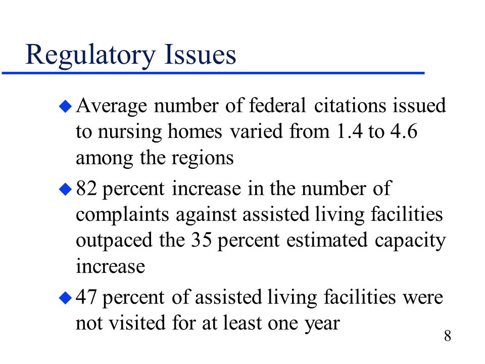 8 Regulatory Issues u Average number of federal citations issued to nursing homes varied from 1.4 to 4.6 among the regions u 82 percent increase in the number of complaints against assisted living facilities outpaced the 35 percent estimated capacity increase u 47 percent of assisted living facilities were not visited for at least one year