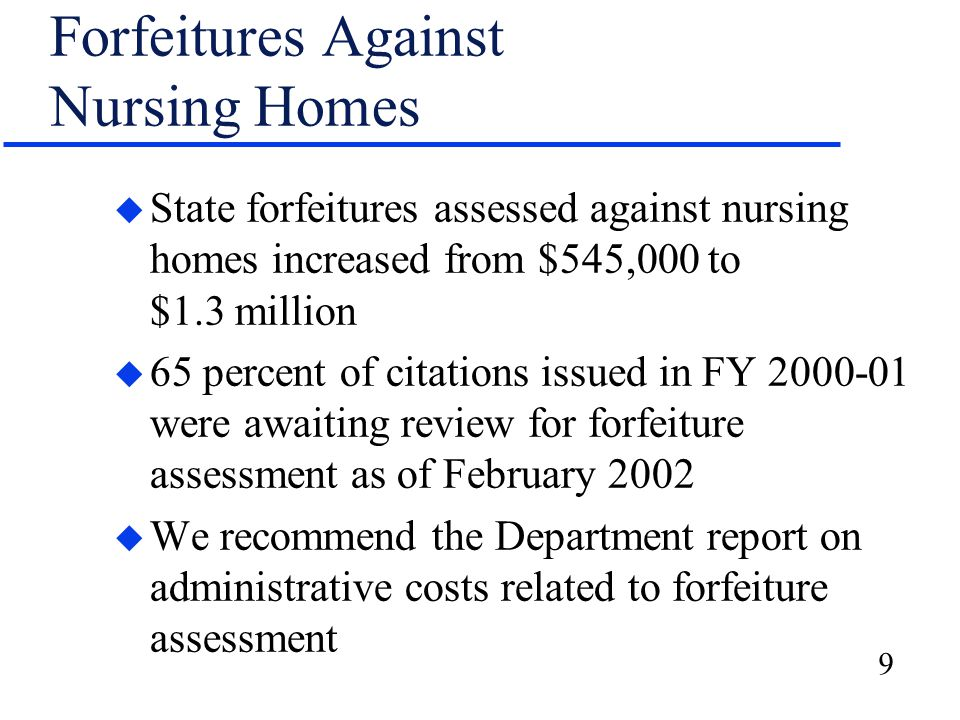 10 Forfeitures Against Assisted Living Facilities u Total assessments increased from $42,000 to $96,000 u Assessments were made only against community-based residential facilities through FY 2000-01 u We recommend a written procedure to guide the assessment process for assisted living facilities