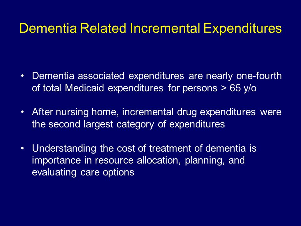 Dementia Related Incremental Expenditures Dementia associated expenditures are nearly one-fourth of total Medicaid expenditures for persons > 65 y/o After nursing home, incremental drug expenditures were the second largest category of expenditures Understanding the cost of treatment of dementia is importance in resource allocation, planning, and evaluating care options