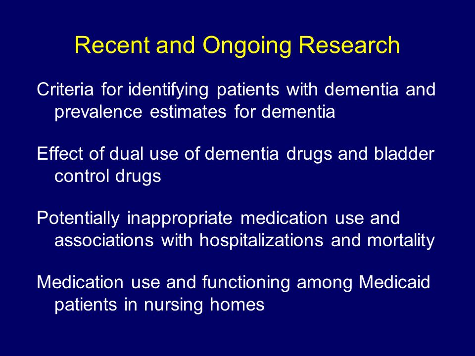 Recent and Ongoing Research Criteria for identifying patients with dementia and prevalence estimates for dementia Effect of dual use of dementia drugs and bladder control drugs Potentially inappropriate medication use and associations with hospitalizations and mortality Medication use and functioning among Medicaid patients in nursing homes