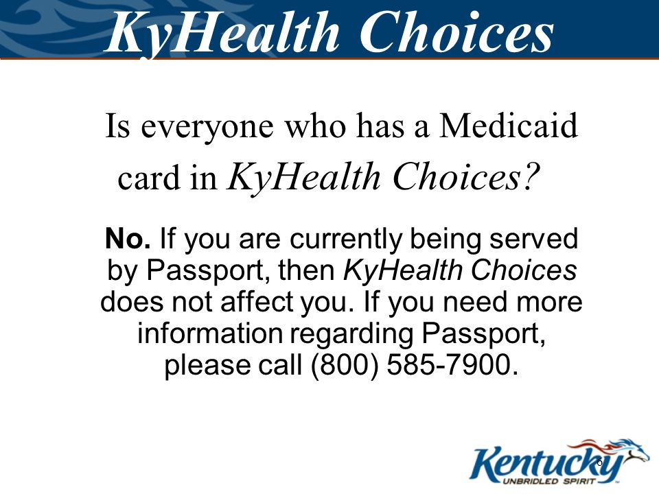 5 KyHealth Choices KyHealth Choices will stretch state resources to better meet your health care needs and will help you be more involved in your own health care.