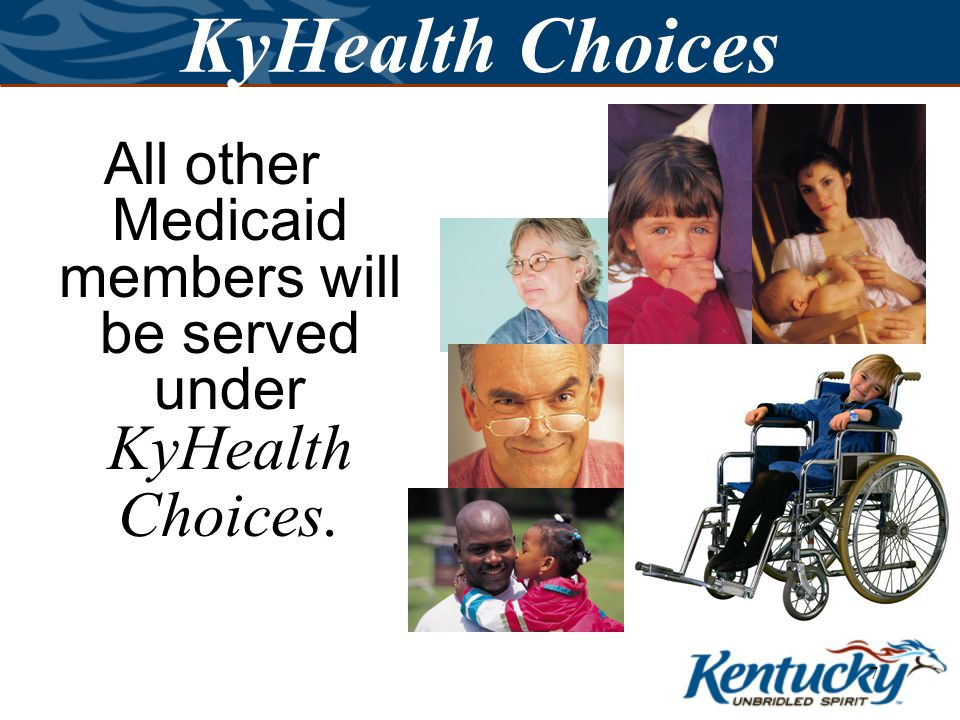 6 KyHealth Choices Is everyone who has a Medicaid card in KyHealth Choices.