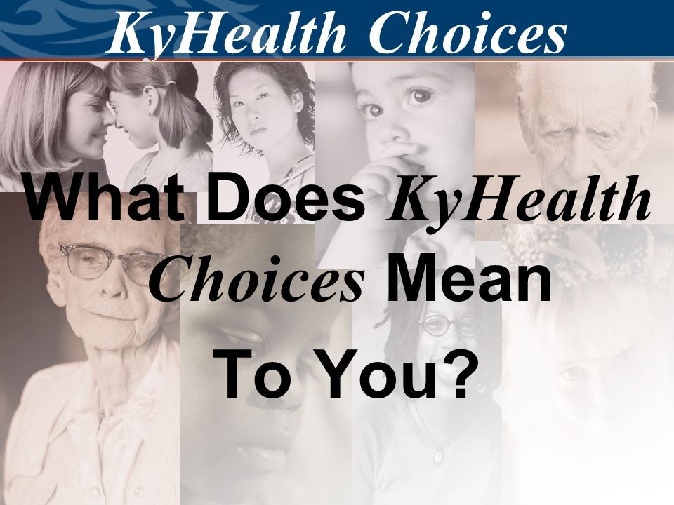 7 KyHealth Choices All other Medicaid members will be served under KyHealth Choices.