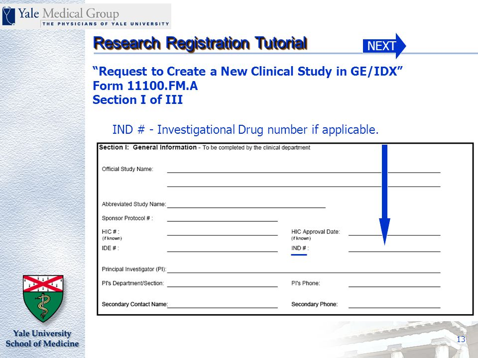 NEXT Research Registration Tutorial 13 Request to Create a New Clinical Study in GE/IDX Form 11100.FM.A Section I of III IND # - Investigational Drug number if applicable.