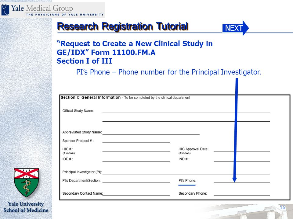 NEXT Research Registration Tutorial 16 Request to Create a New Clinical Study in GE/IDX Form 11100.FM.A Section I of III PI's Phone – Phone number for the Principal Investigator.
