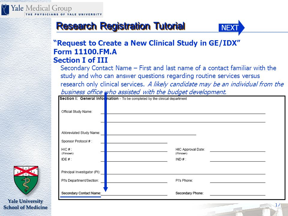 NEXT Research Registration Tutorial 17 Request to Create a New Clinical Study in GE/IDX Form 11100.FM.A Section I of III Secondary Contact Name – First and last name of a contact familiar with the study and who can answer questions regarding routine services versus research only clinical services.