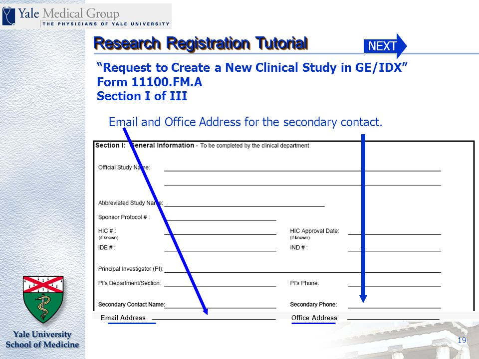 NEXT Research Registration Tutorial 19 Request to Create a New Clinical Study in GE/IDX Form 11100.FM.A Section I of III Email and Office Address for the secondary contact.