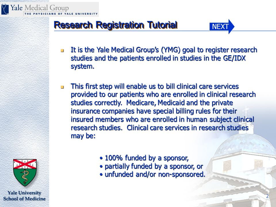 NEXT Research Registration Tutorial 3 Therefore, in our ongoing efforts to bill for clinical care services correctly and in concert with our Medical Billing Compliance Program, we are initiating a process to register patients in human subject research studies in our GE/IDX billing system.