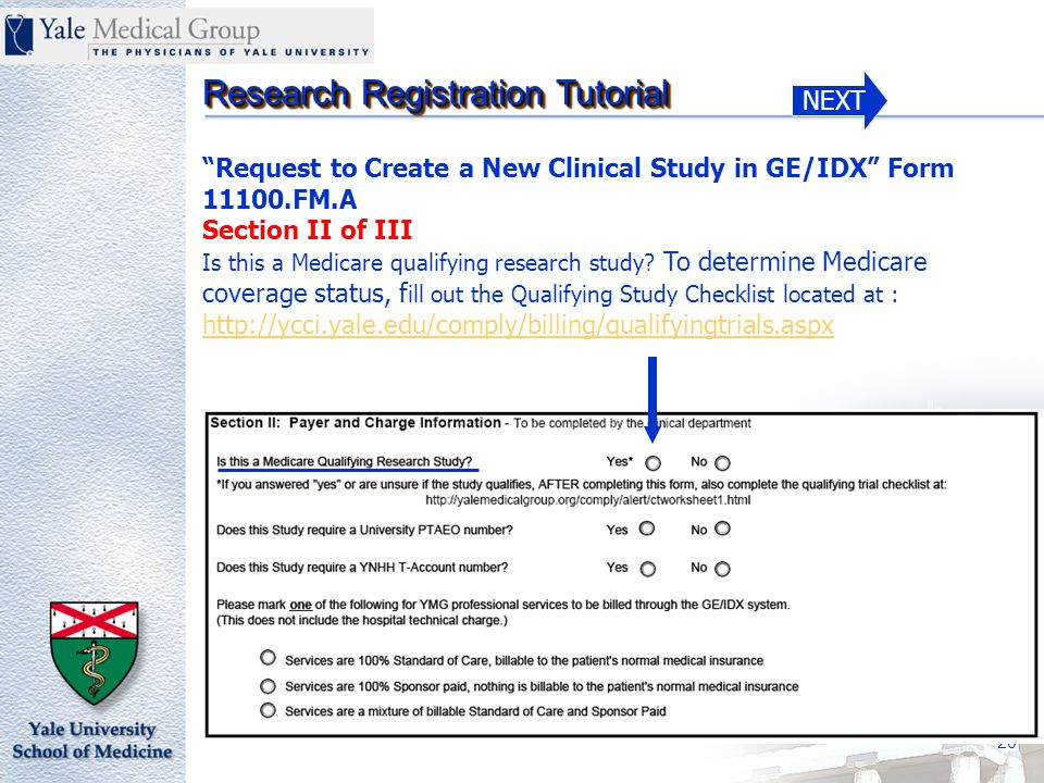 NEXT Research Registration Tutorial 20 Request to Create a New Clinical Study in GE/IDX Form 11100.FM.A Section II of III Is this a Medicare qualifying research study.