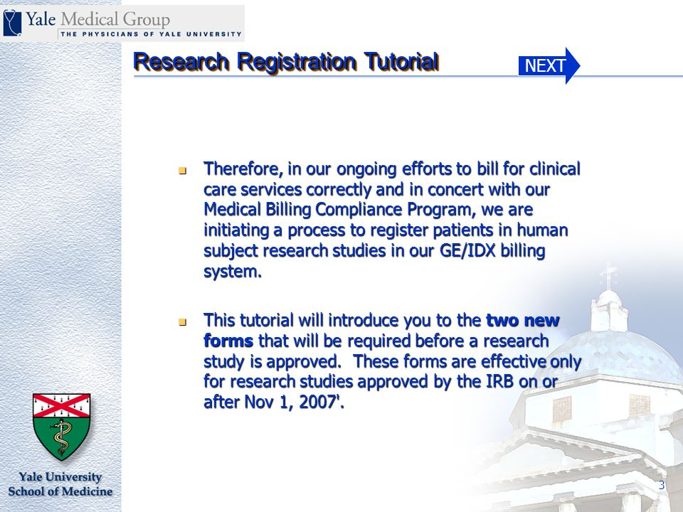 NEXT Research Registration Tutorial 4 Non-compliance with Human Subject Protection billing rules may expose our institution, Principal Investigators and other research personnel to fines and also prohibit them from participation in research activities.