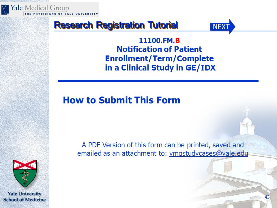 NEXT Research Registration Tutorial 43 11100.FM.B Notification of Patient Enrollment/Term/Complete in a Clinical Study in GE/IDX How to Submit This Form A PDF Version of this form can be printed, saved and emailed as an attachment to: ymgstudycases@yale.edu