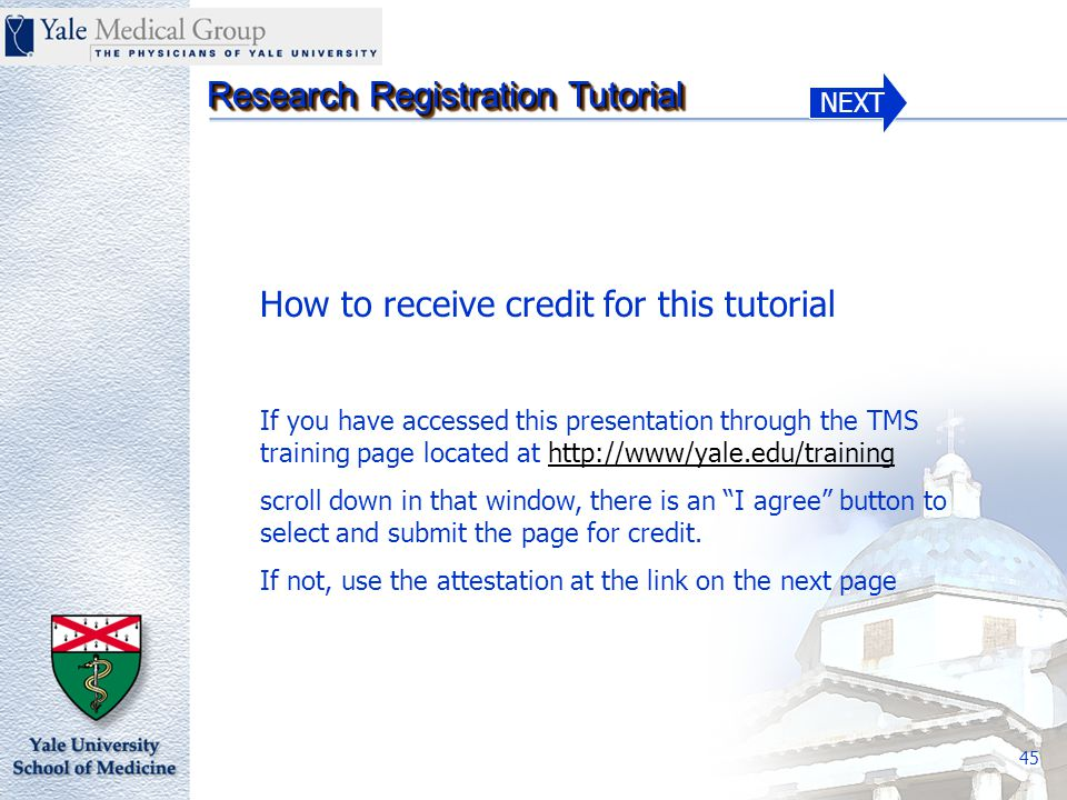 NEXT Research Registration Tutorial 45 How to receive credit for this tutorial If you have accessed this presentation through the TMS training page located at http://www/yale.edu/training scroll down in that window, there is an I agree button to select and submit the page for credit.