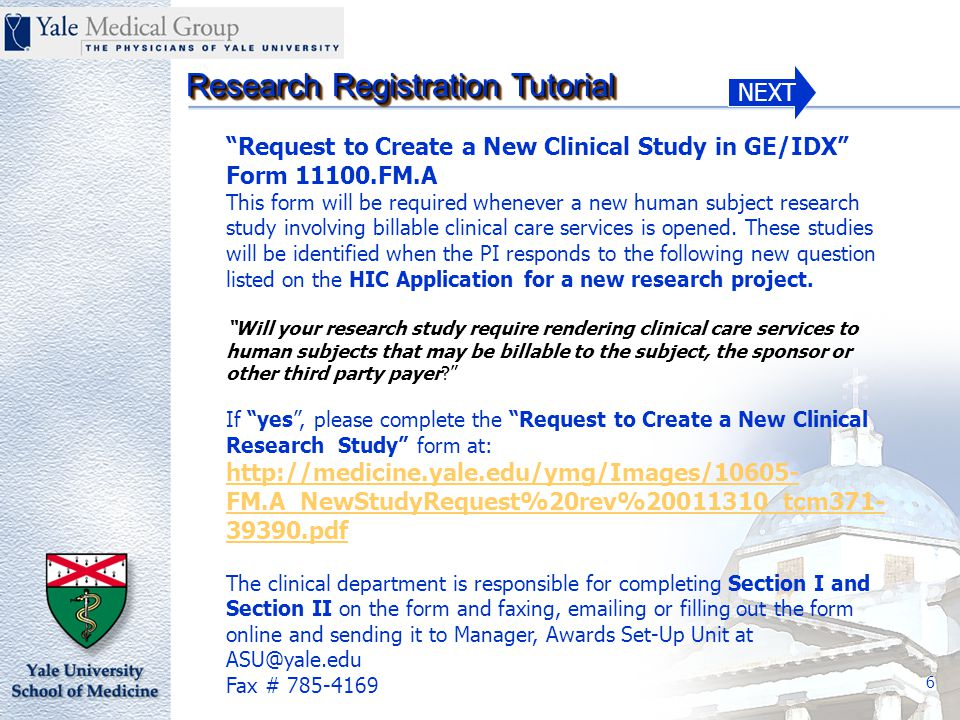 NEXT Research Registration Tutorial 6 Request to Create a New Clinical Study in GE/IDX Form 11100.FM.A This form will be required whenever a new human subject research study involving billable clinical care services is opened.