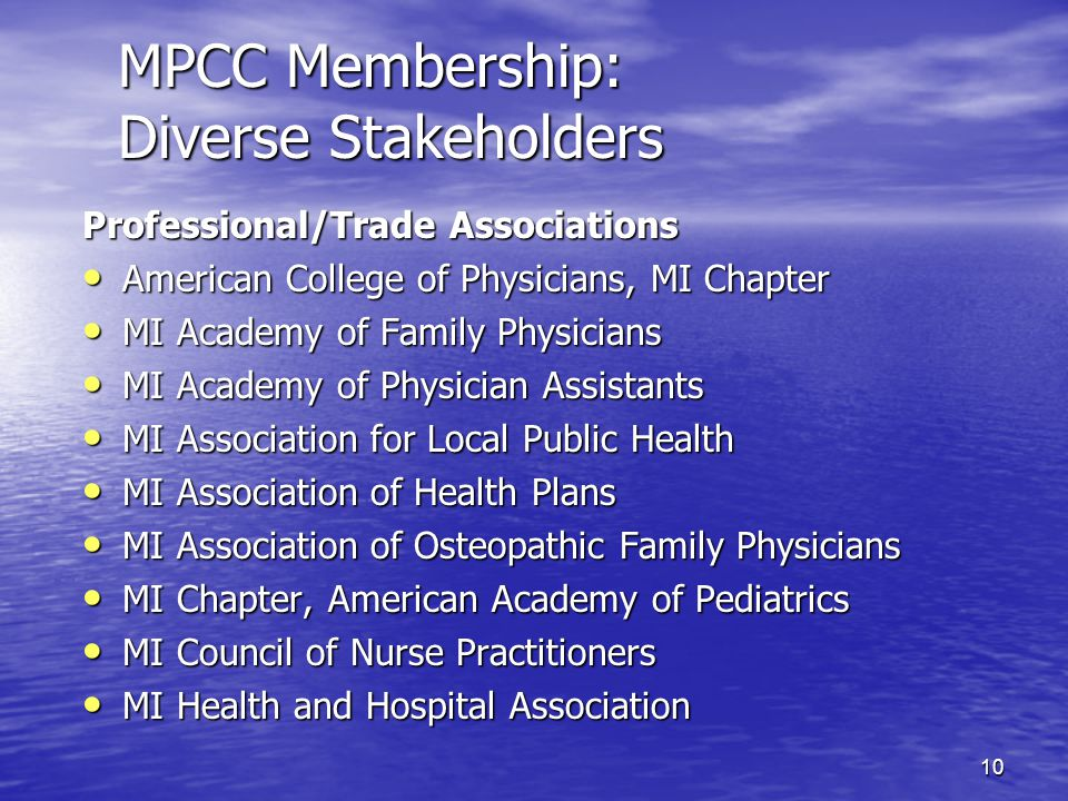 10 MPCC Membership: Diverse Stakeholders Professional/Trade Associations American College of Physicians, MI Chapter American College of Physicians, MI Chapter MI Academy of Family Physicians MI Academy of Family Physicians MI Academy of Physician Assistants MI Academy of Physician Assistants MI Association for Local Public Health MI Association for Local Public Health MI Association of Health Plans MI Association of Health Plans MI Association of Osteopathic Family Physicians MI Association of Osteopathic Family Physicians MI Chapter, American Academy of Pediatrics MI Chapter, American Academy of Pediatrics MI Council of Nurse Practitioners MI Council of Nurse Practitioners MI Health and Hospital Association MI Health and Hospital Association