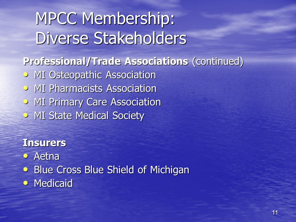 11 MPCC Membership: Diverse Stakeholders Professional/Trade Associations (continued) MI Osteopathic Association MI Osteopathic Association MI Pharmacists Association MI Pharmacists Association MI Primary Care Association MI Primary Care Association MI State Medical Society MI State Medical SocietyInsurers Aetna Aetna Blue Cross Blue Shield of Michigan Blue Cross Blue Shield of Michigan Medicaid Medicaid