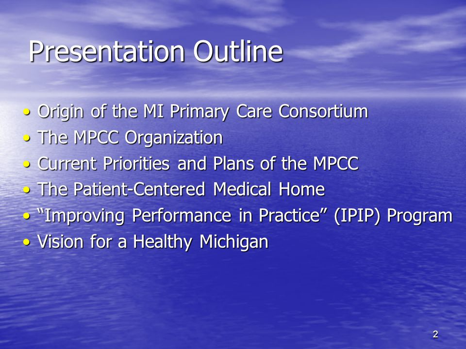 2 Presentation Outline Origin of the MI Primary Care ConsortiumOrigin of the MI Primary Care Consortium The MPCC OrganizationThe MPCC Organization Current Priorities and Plans of the MPCCCurrent Priorities and Plans of the MPCC The Patient-Centered Medical HomeThe Patient-Centered Medical Home Improving Performance in Practice (IPIP) Program Improving Performance in Practice (IPIP) Program Vision for a Healthy MichiganVision for a Healthy Michigan