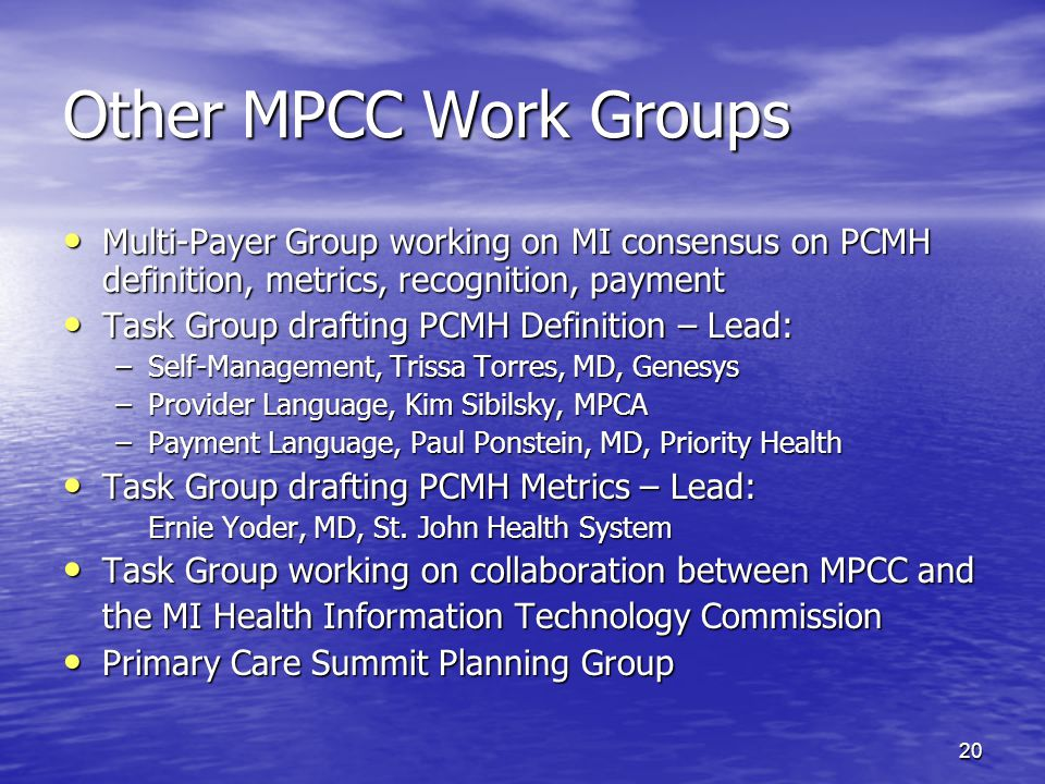 20 Other MPCC Work Groups Multi-Payer Group working on MI consensus on PCMH definition, metrics, recognition, payment Multi-Payer Group working on MI consensus on PCMH definition, metrics, recognition, payment Task Group drafting PCMH Definition – Lead: Task Group drafting PCMH Definition – Lead: –Self-Management, Trissa Torres, MD, Genesys –Provider Language, Kim Sibilsky, MPCA –Payment Language, Paul Ponstein, MD, Priority Health Task Group drafting PCMH Metrics – Lead: Task Group drafting PCMH Metrics – Lead: Ernie Yoder, MD, St.