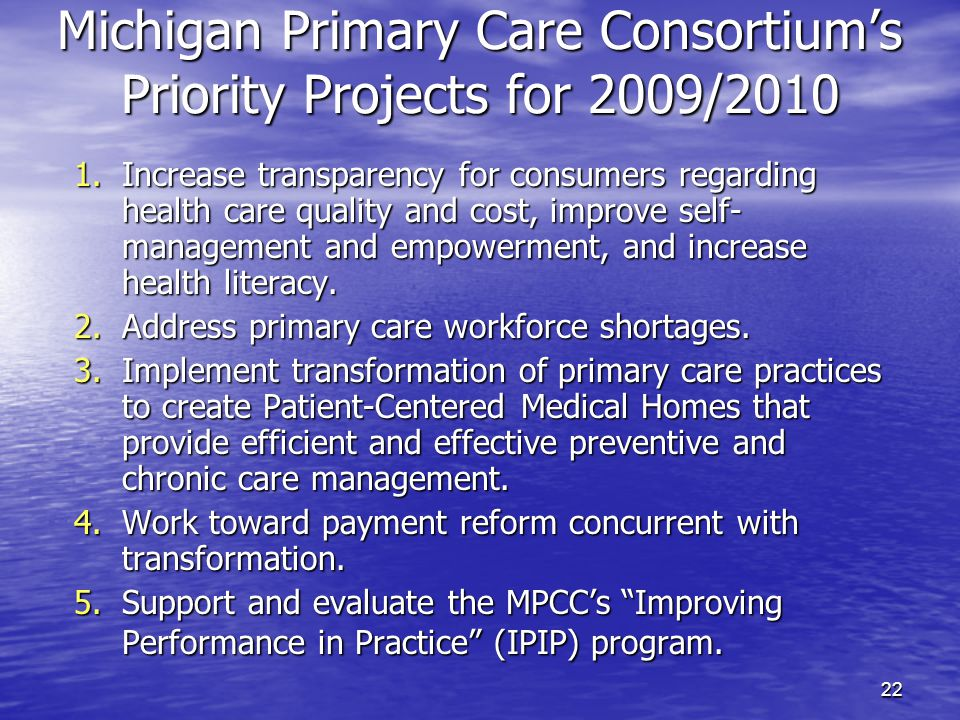 22 Michigan Primary Care Consortium's Priority Projects for 2009/2010 1.Increase transparency for consumers regarding health care quality and cost, improve self- management and empowerment, and increase health literacy.