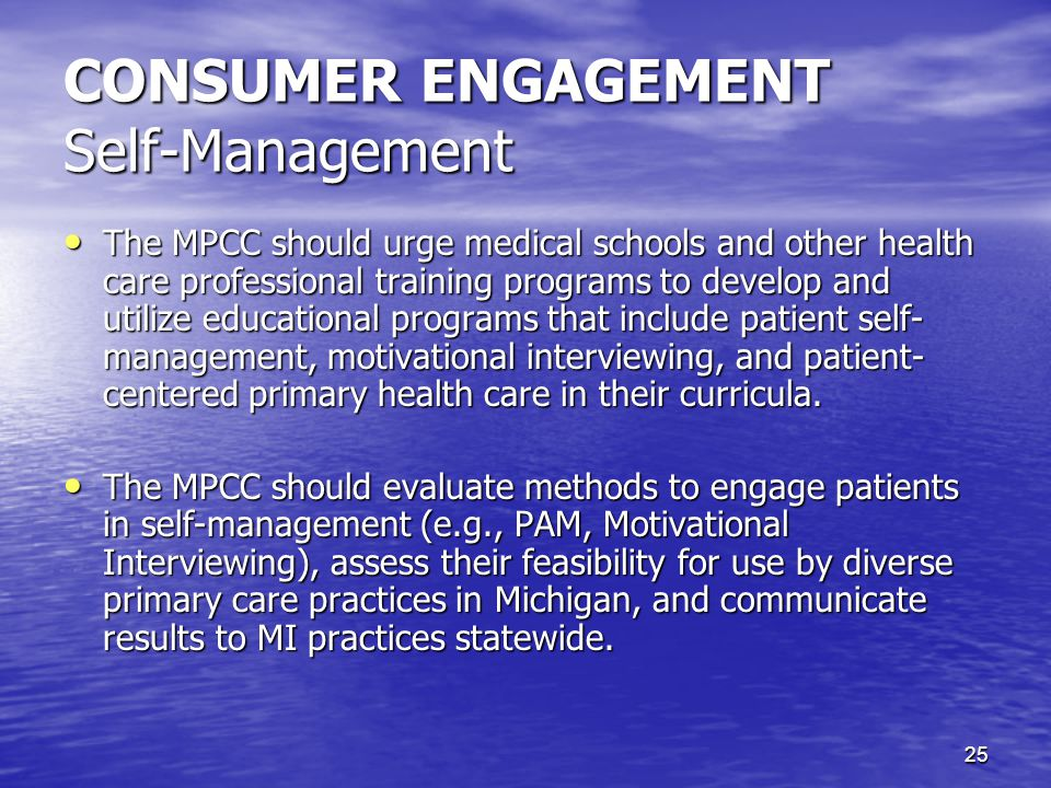 25 CONSUMER ENGAGEMENT Self-Management The MPCC should urge medical schools and other health care professional training programs to develop and utilize educational programs that include patient self- management, motivational interviewing, and patient- centered primary health care in their curricula.