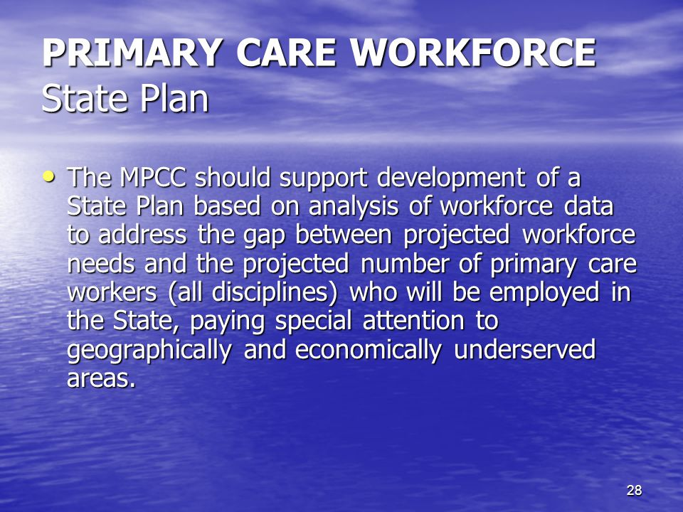 28 PRIMARY CARE WORKFORCE State Plan The MPCC should support development of a State Plan based on analysis of workforce data to address the gap between projected workforce needs and the projected number of primary care workers (all disciplines) who will be employed in the State, paying special attention to geographically and economically underserved areas.