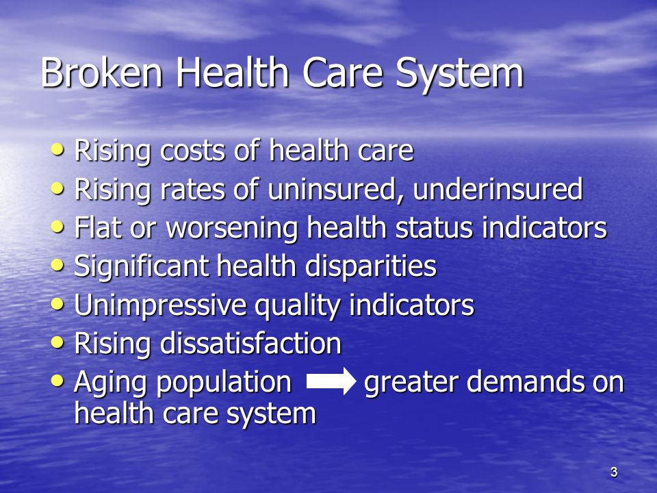 3 Broken Health Care System Rising costs of health care Rising costs of health care Rising rates of uninsured, underinsured Rising rates of uninsured, underinsured Flat or worsening health status indicators Flat or worsening health status indicators Significant health disparities Significant health disparities Unimpressive quality indicators Unimpressive quality indicators Rising dissatisfaction Rising dissatisfaction Aging population greater demands on health care system Aging population greater demands on health care system