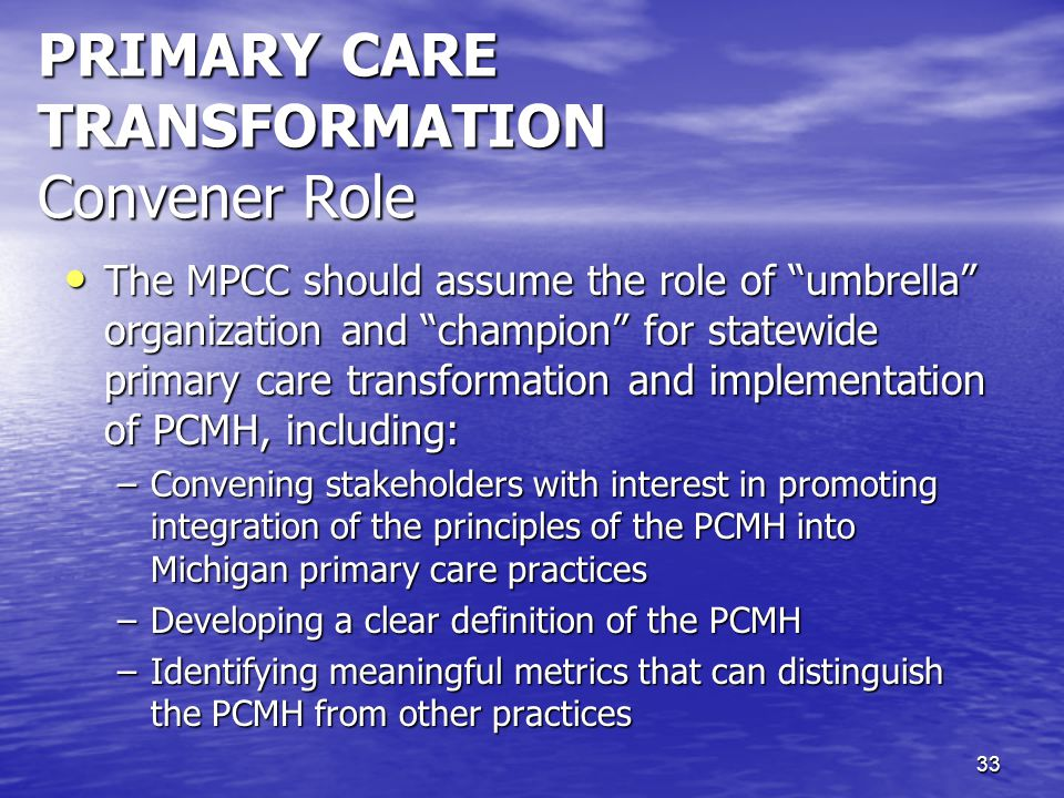 """33 PRIMARY CARE TRANSFORMATION Convener Role The MPCC should assume the role of """"umbrella"""" organization and """"champion"""" for statewide primary care tran"""