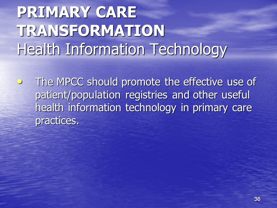 36 PRIMARY CARE TRANSFORMATION Health Information Technology The MPCC should promote the effective use of patient/population registries and other useful health information technology in primary care practices.
