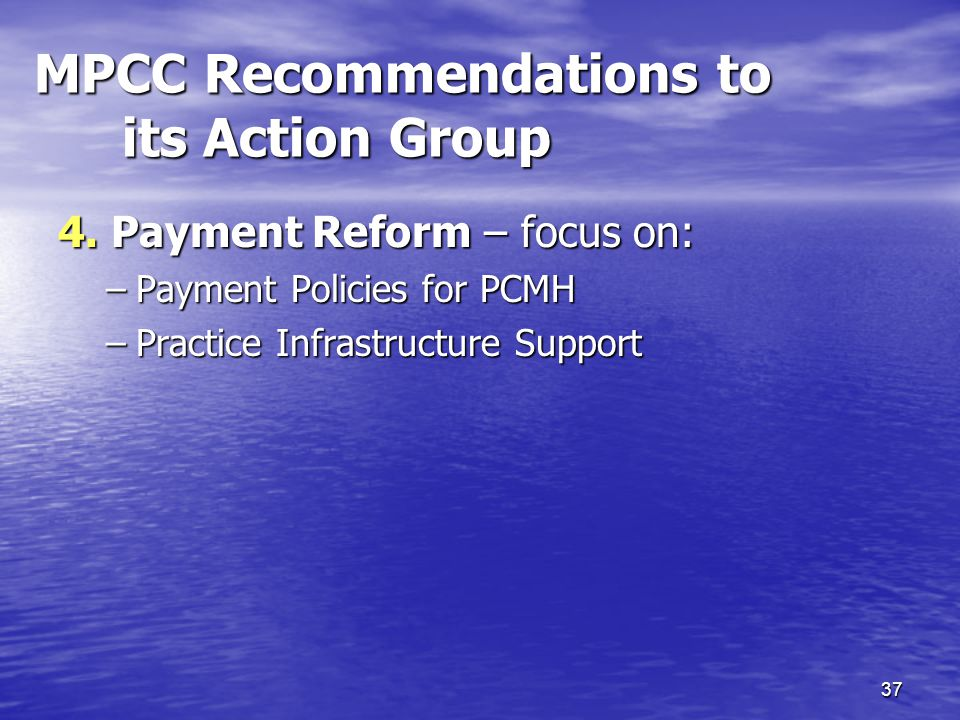 37 MPCC Recommendations to its Action Group 4. Payment Reform – focus on: –Payment Policies for PCMH –Practice Infrastructure Support