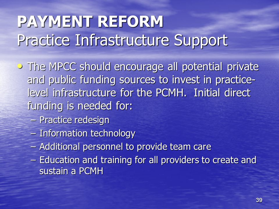 39 PAYMENT REFORM Practice Infrastructure Support The MPCC should encourage all potential private and public funding sources to invest in practice- level infrastructure for the PCMH.