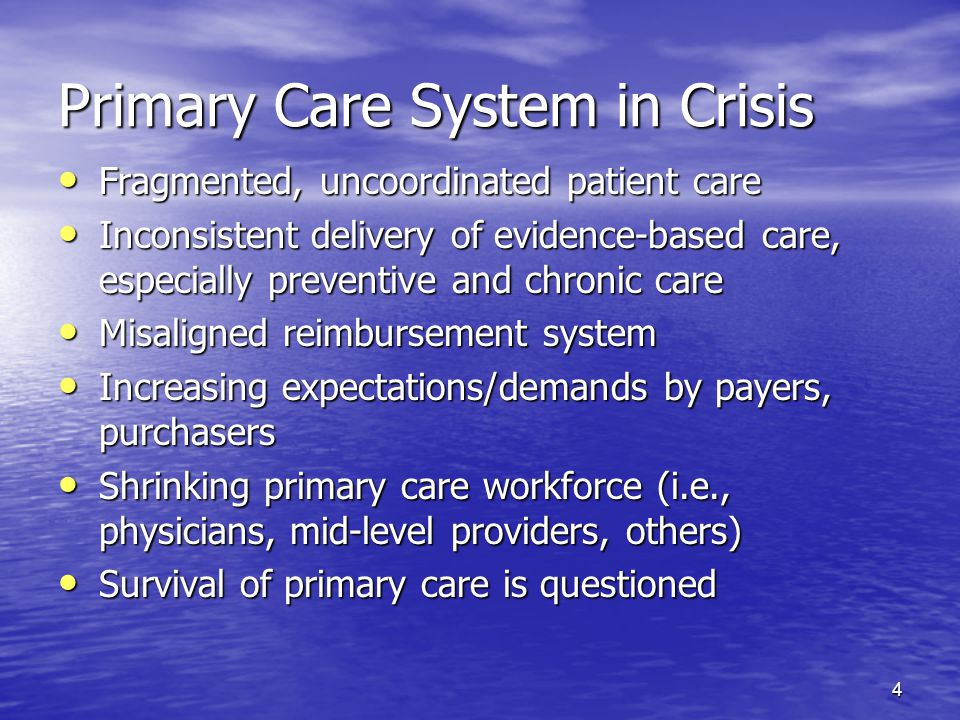 4 Primary Care System in Crisis Fragmented, uncoordinated patient care Fragmented, uncoordinated patient care Inconsistent delivery of evidence-based