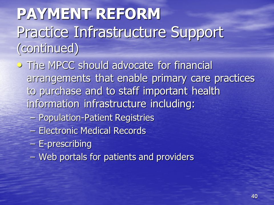 40 PAYMENT REFORM Practice Infrastructure Support (continued) The MPCC should advocate for financial arrangements that enable primary care practices t