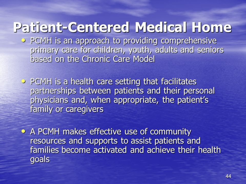 44 Patient-Centered Medical Home PCMH is an approach to providing comprehensive primary care for children, youth, adults and seniors based on the Chronic Care Model PCMH is an approach to providing comprehensive primary care for children, youth, adults and seniors based on the Chronic Care Model PCMH is a health care setting that facilitates partnerships between patients and their personal physicians and, when appropriate, the patient's family or caregivers PCMH is a health care setting that facilitates partnerships between patients and their personal physicians and, when appropriate, the patient's family or caregivers A PCMH makes effective use of community resources and supports to assist patients and families become activated and achieve their health goals A PCMH makes effective use of community resources and supports to assist patients and families become activated and achieve their health goals