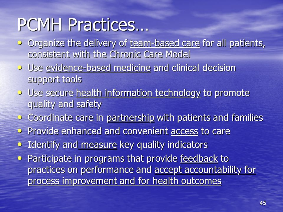 45 PCMH Practices… Organize the delivery of team-based care for all patients, consistent with the Chronic Care Model Organize the delivery of team-based care for all patients, consistent with the Chronic Care Model Use evidence-based medicine and clinical decision support tools Use evidence-based medicine and clinical decision support tools Use secure health information technology to promote quality and safety Use secure health information technology to promote quality and safety Coordinate care in partnership with patients and families Coordinate care in partnership with patients and families Provide enhanced and convenient access to care Provide enhanced and convenient access to care Identify and measure key quality indicators Identify and measure key quality indicators Participate in programs that provide feedback to practices on performance and accept accountability for process improvement and for health outcomes Participate in programs that provide feedback to practices on performance and accept accountability for process improvement and for health outcomes