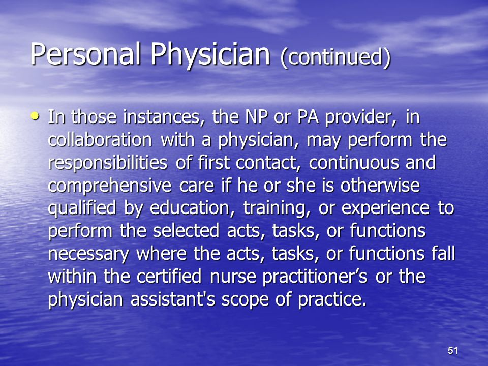51 Personal Physician (continued) In those instances, the NP or PA provider, in collaboration with a physician, may perform the responsibilities of first contact, continuous and comprehensive care if he or she is otherwise qualified by education, training, or experience to perform the selected acts, tasks, or functions necessary where the acts, tasks, or functions fall within the certified nurse practitioner's or the physician assistant s scope of practice.