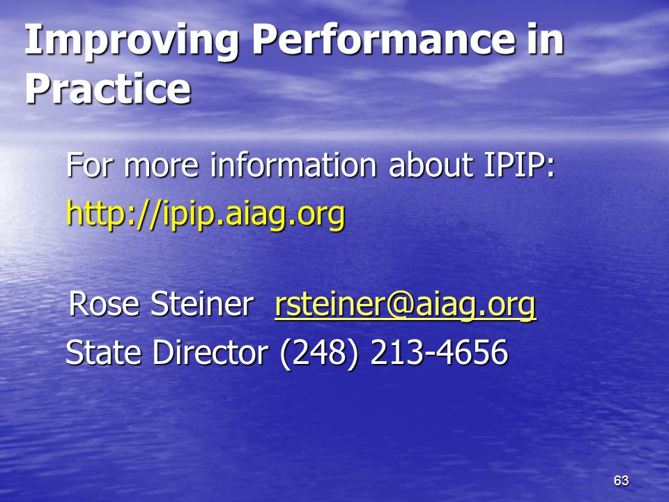 63 Improving Performance in Practice For more information about IPIP: http://ipip.aiag.org Rose Steiner rsteiner@aiag.org Rose Steiner rsteiner@aiag.org rsteiner@aiag.org State Director (248) 213-4656