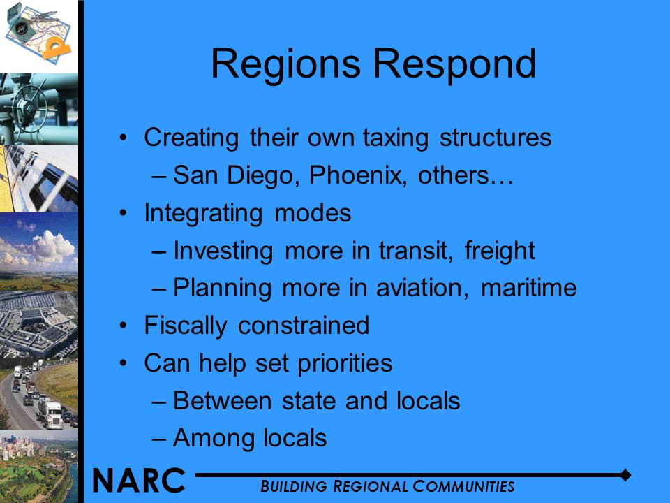 NARC B UILDING R EGIONAL C OMMUNITIES Regions Respond Creating their own taxing structures –San Diego, Phoenix, others… Integrating modes –Investing more in transit, freight –Planning more in aviation, maritime Fiscally constrained Can help set priorities –Between state and locals –Among locals