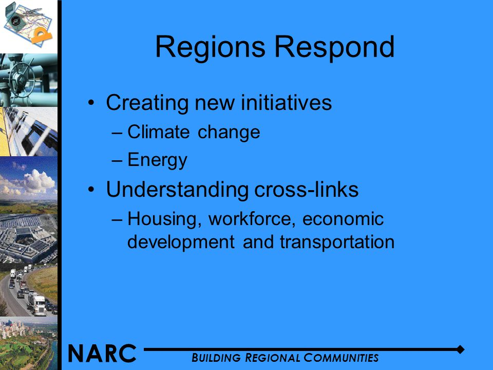 NARC B UILDING R EGIONAL C OMMUNITIES Regions Respond Creating new initiatives –Climate change –Energy Understanding cross-links –Housing, workforce, economic development and transportation