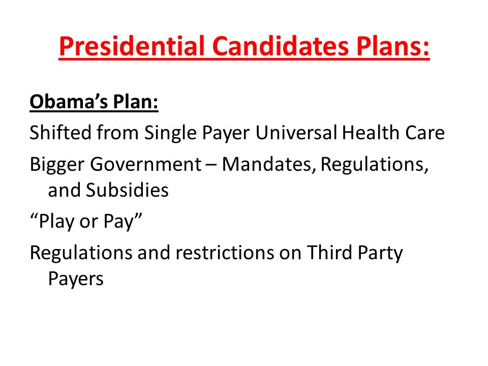 Presidential Candidates Plans: Obama's Plan: Shifted from Single Payer Universal Health Care Bigger Government – Mandates, Regulations, and Subsidies Play or Pay Regulations and restrictions on Third Party Payers