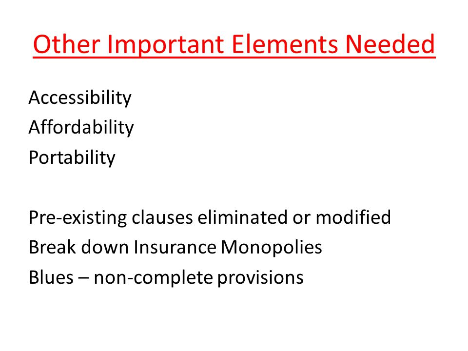 Other Important Elements Needed Accessibility Affordability Portability Pre-existing clauses eliminated or modified Break down Insurance Monopolies Blues – non-complete provisions