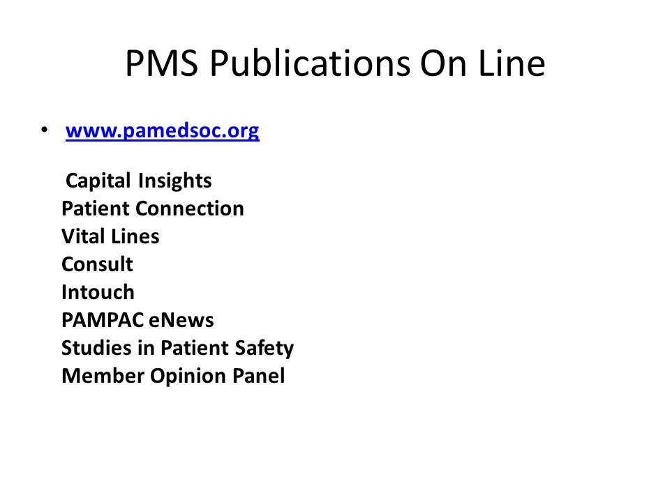 PMS Publications On Line www.pamedsoc.org Capital Insights Patient Connection Vital Lines Consult Intouch PAMPAC eNews Studies in Patient Safety Member Opinion Panel