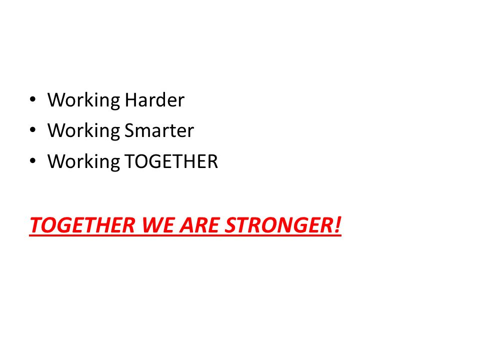 Working Harder Working Smarter Working TOGETHER TOGETHER WE ARE STRONGER!