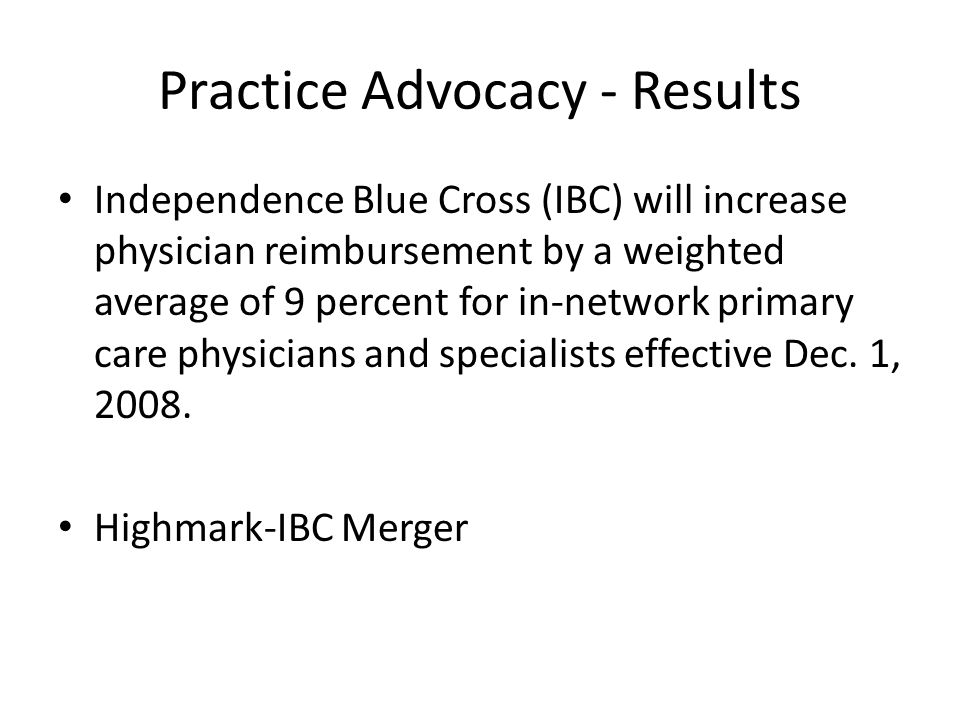 Practice Advocacy - Results Independence Blue Cross (IBC) will increase physician reimbursement by a weighted average of 9 percent for in-network primary care physicians and specialists effective Dec.