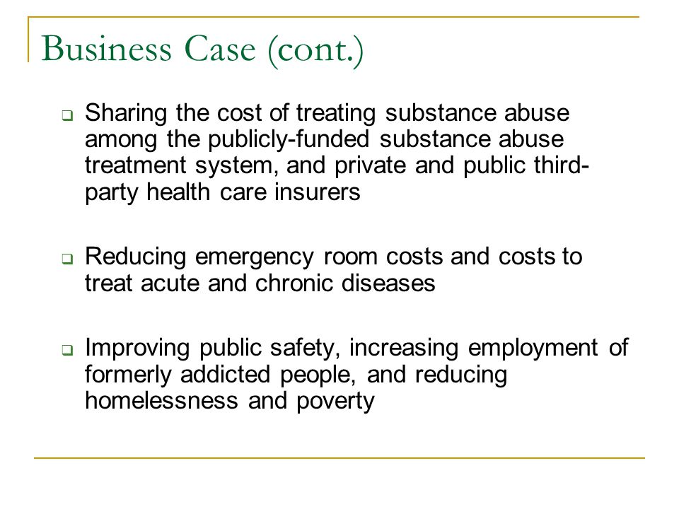 Business Case (cont.)  Sharing the cost of treating substance abuse among the publicly-funded substance abuse treatment system, and private and publi