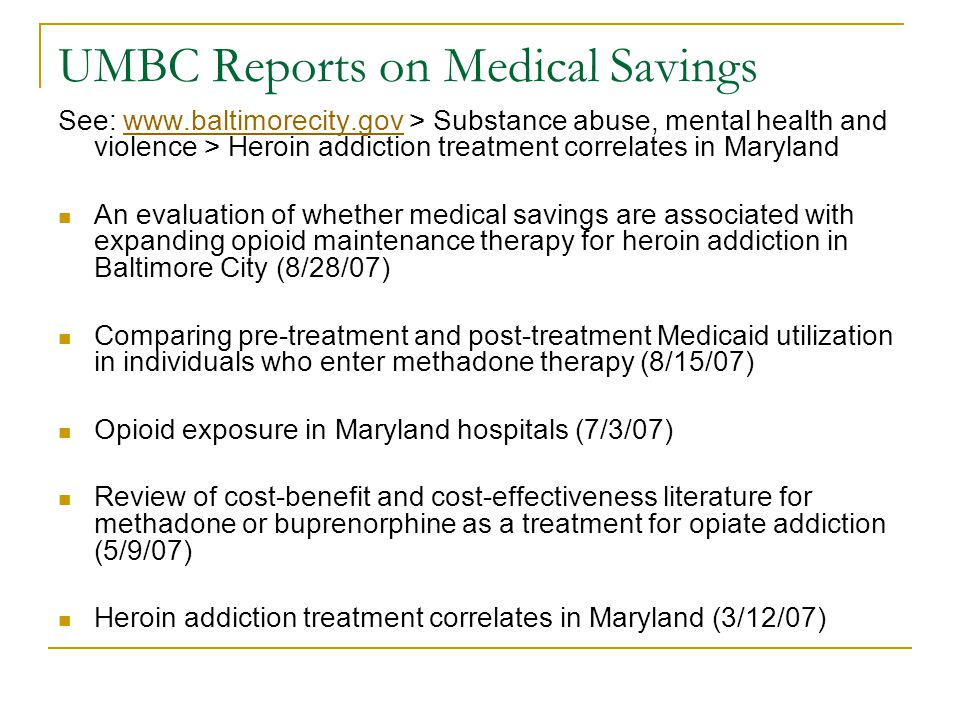 UMBC Reports on Medical Savings See: www.baltimorecity.gov > Substance abuse, mental health and violence > Heroin addiction treatment correlates in Marylandwww.baltimorecity.gov An evaluation of whether medical savings are associated with expanding opioid maintenance therapy for heroin addiction in Baltimore City (8/28/07) Comparing pre-treatment and post-treatment Medicaid utilization in individuals who enter methadone therapy (8/15/07) Opioid exposure in Maryland hospitals (7/3/07) Review of cost-benefit and cost-effectiveness literature for methadone or buprenorphine as a treatment for opiate addiction (5/9/07) Heroin addiction treatment correlates in Maryland (3/12/07)