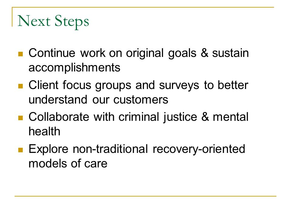 Next Steps Continue work on original goals & sustain accomplishments Client focus groups and surveys to better understand our customers Collaborate wi