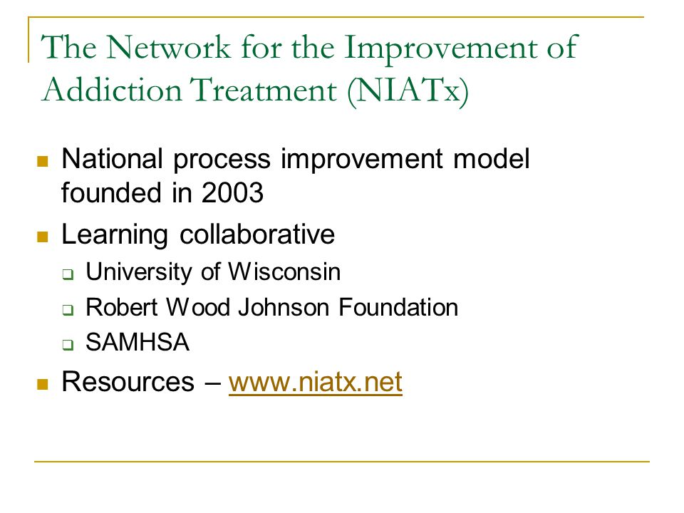 The Network for the Improvement of Addiction Treatment (NIATx) National process improvement model founded in 2003 Learning collaborative  University of Wisconsin  Robert Wood Johnson Foundation  SAMHSA Resources – www.niatx.netwww.niatx.net