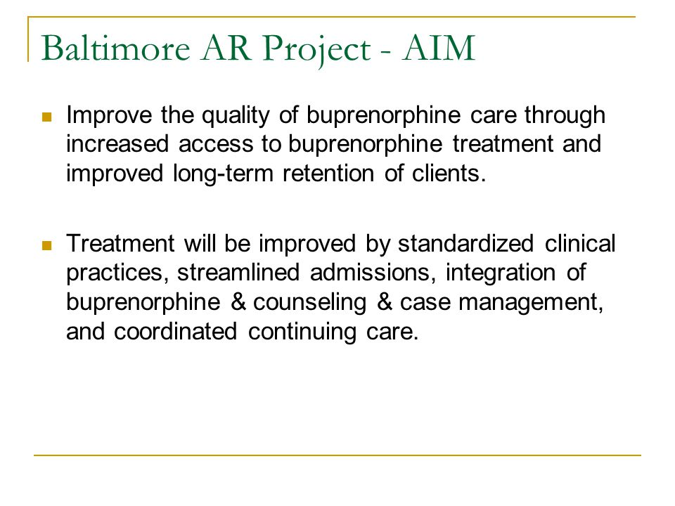 Baltimore's Business Case Baltimore's buprenorphine treatment model saves money & maximizes existing resources by:  Using scarce resources to stabilize addicted patients, link patients with health insurance and various rehabilitation services, and transfer patients to the larger medical system  Opening more publicly-funded substance abuse treatment spaces for uninsured patients as stabilized patients are transferred to the medical care system
