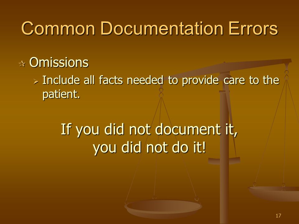17 Common Documentation Errors  Omissions  Include all facts needed to provide care to the patient. If you did not document it, you did not do it!