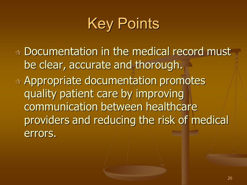 26 Key Points  Documentation in the medical record must be clear, accurate and thorough.  Appropriate documentation promotes quality patient care by